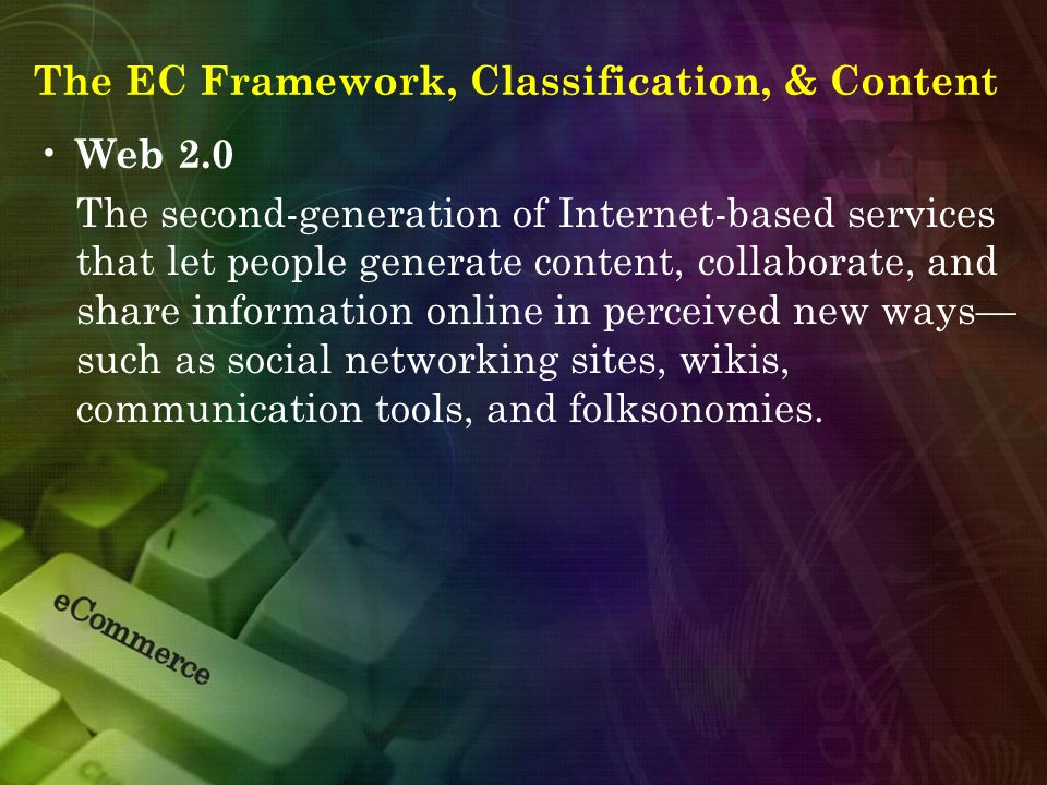 The EC Framework, Classification, & Content Web 2.0 The second-generation of Internet-based services that let people generate content, collaborate, an