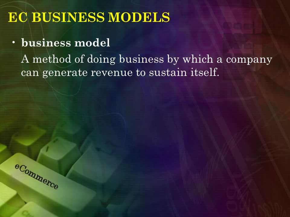 EC BUSINESS MODELS business model A method of doing business by which a company can generate revenue to sustain itself.