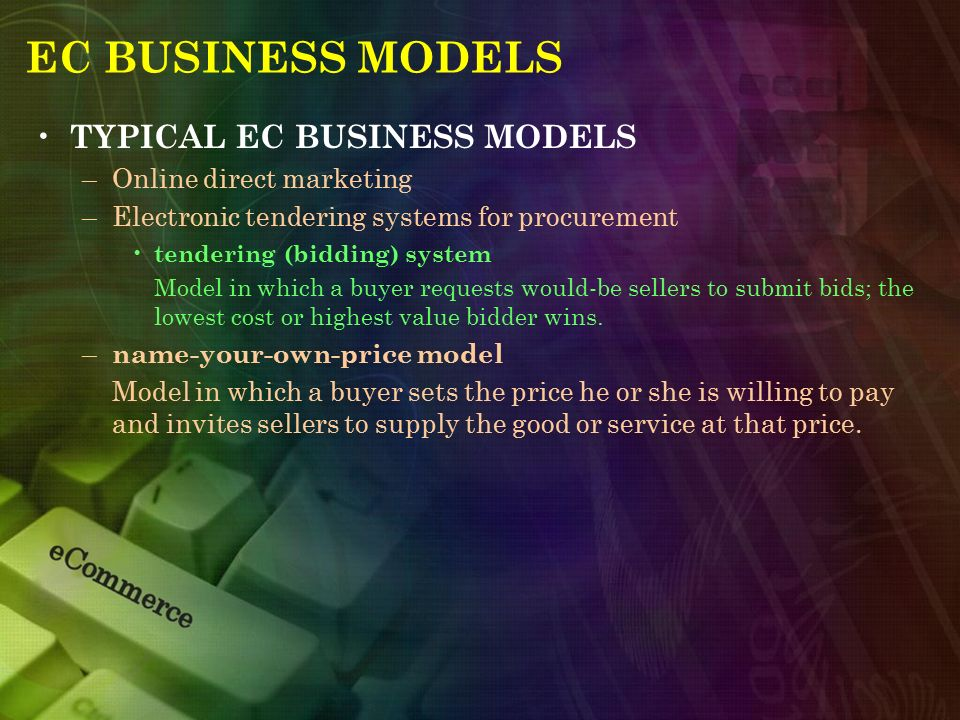 EC BUSINESS MODELS TYPICAL EC BUSINESS MODELS –Online direct marketing –Electronic tendering systems for procurement tendering (bidding) system Model