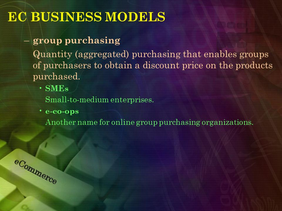 EC BUSINESS MODELS – group purchasing Quantity (aggregated) purchasing that enables groups of purchasers to obtain a discount price on the products pu