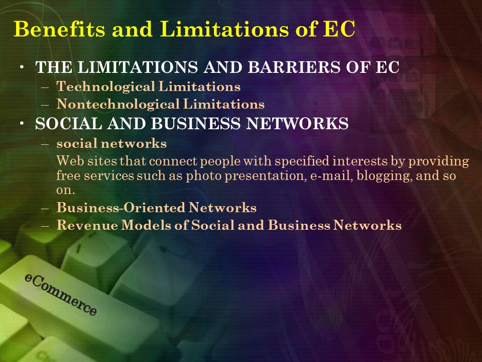 Benefits and Limitations of EC THE LIMITATIONS AND BARRIERS OF EC – Technological Limitations – Nontechnological Limitations SOCIAL AND BUSINESS NETWO