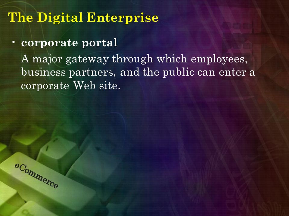 The Digital Enterprise corporate portal A major gateway through which employees, business partners, and the public can enter a corporate Web site.