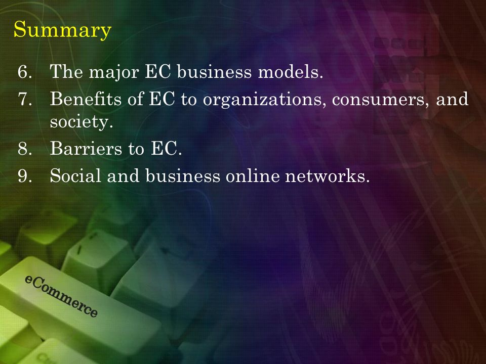 Summary 6.The major EC business models. 7.Benefits of EC to organizations, consumers, and society. 8.Barriers to EC. 9.Social and business online netw
