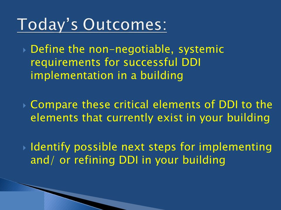  Define the non-negotiable, systemic requirements for successful DDI implementation in a building  Compare these critical elements of DDI to the elements that currently exist in your building  Identify possible next steps for implementing and/ or refining DDI in your building