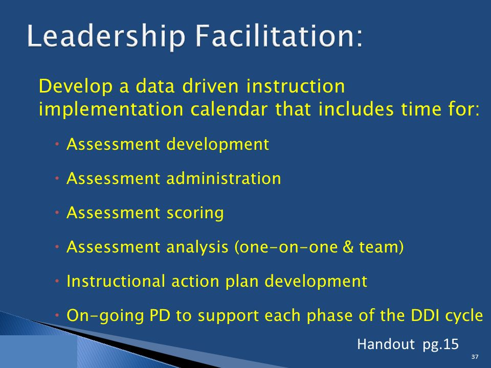 Develop a data driven instruction implementation calendar that includes time for:  Assessment development  Assessment administration  Assessment scoring  Assessment analysis (one-on-one & team)  Instructional action plan development  On-going PD to support each phase of the DDI cycle 37 Handout pg.15