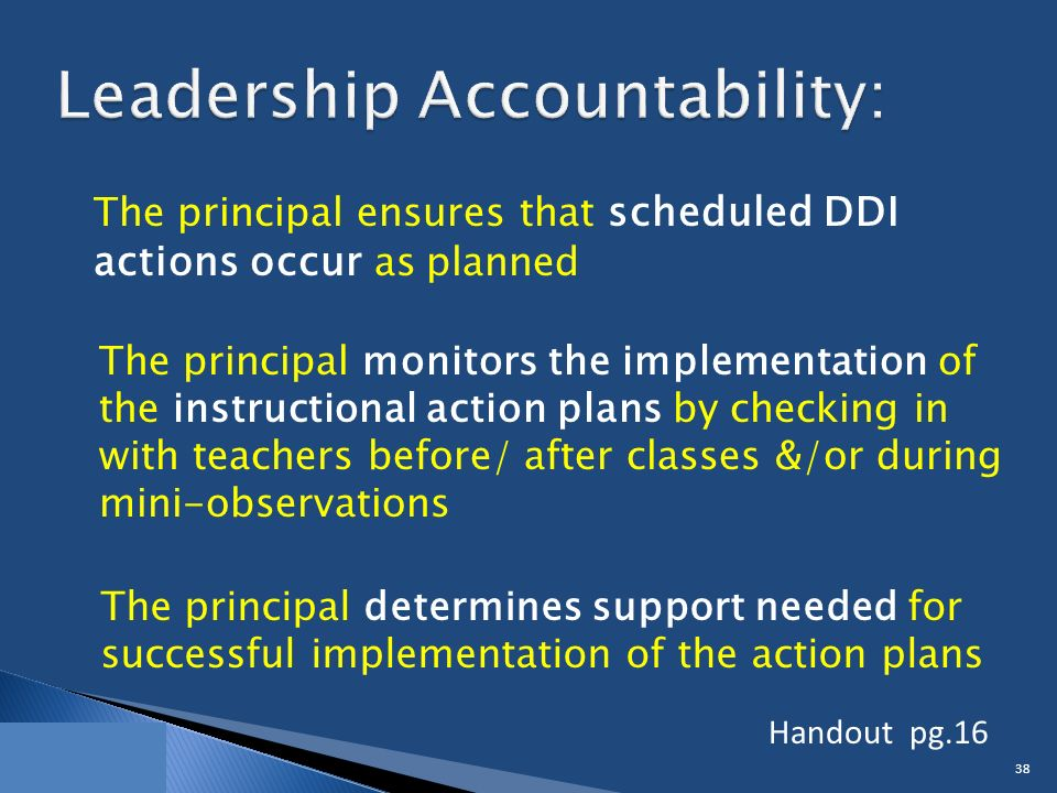 The principal ensures that scheduled DDI actions occur as planned 38 The principal monitors the implementation of the instructional action plans by checking in with teachers before/ after classes &/or during mini-observations The principal determines support needed for successful implementation of the action plans Handout pg.16