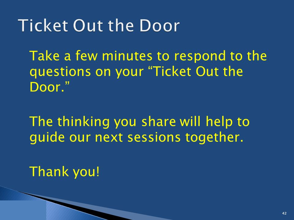 Take a few minutes to respond to the questions on your Ticket Out the Door. The thinking you share will help to guide our next sessions together.
