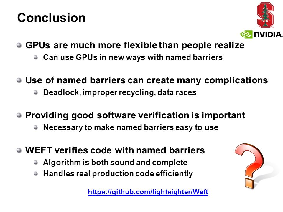 Conclusion GPUs are much more flexible than people realize Can use GPUs in new ways with named barriers Use of named barriers can create many complications Deadlock, improper recycling, data races Providing good software verification is important Necessary to make named barriers easy to use WEFT verifies code with named barriers Algorithm is both sound and complete Handles real production code efficiently