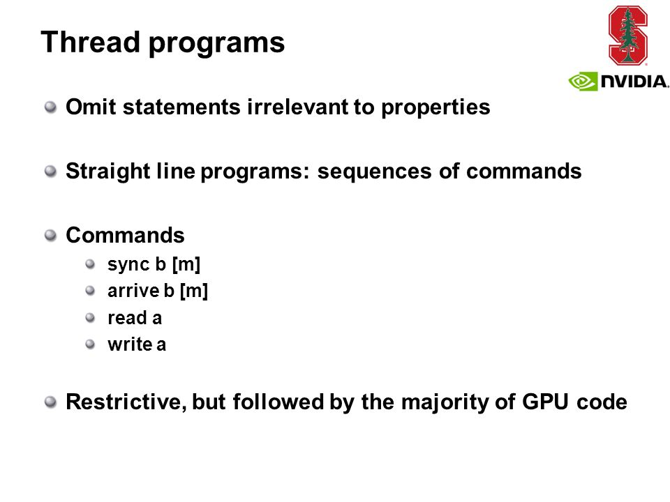 Thread programs Omit statements irrelevant to properties Straight line programs: sequences of commands Commands sync b [m] arrive b [m] read a write a Restrictive, but followed by the majority of GPU code