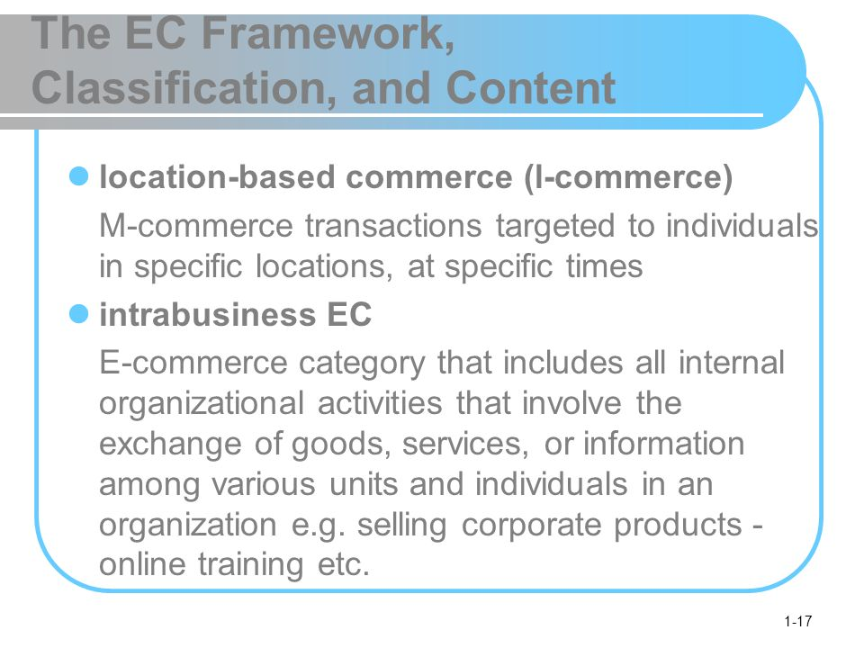 1-17 The EC Framework, Classification, and Content location-based commerce (l-commerce) M-commerce transactions targeted to individuals in specific locations, at specific times intrabusiness EC E-commerce category that includes all internal organizational activities that involve the exchange of goods, services, or information among various units and individuals in an organization e.g.