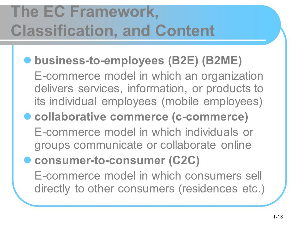 1-18 The EC Framework, Classification, and Content business-to-employees (B2E) (B2ME) E-commerce model in which an organization delivers services, information, or products to its individual employees (mobile employees) collaborative commerce (c-commerce) E-commerce model in which individuals or groups communicate or collaborate online consumer-to-consumer (C2C) E-commerce model in which consumers sell directly to other consumers (residences etc.)