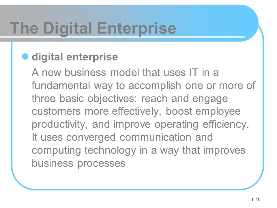 1-40 The Digital Enterprise digital enterprise A new business model that uses IT in a fundamental way to accomplish one or more of three basic objectives: reach and engage customers more effectively, boost employee productivity, and improve operating efficiency.