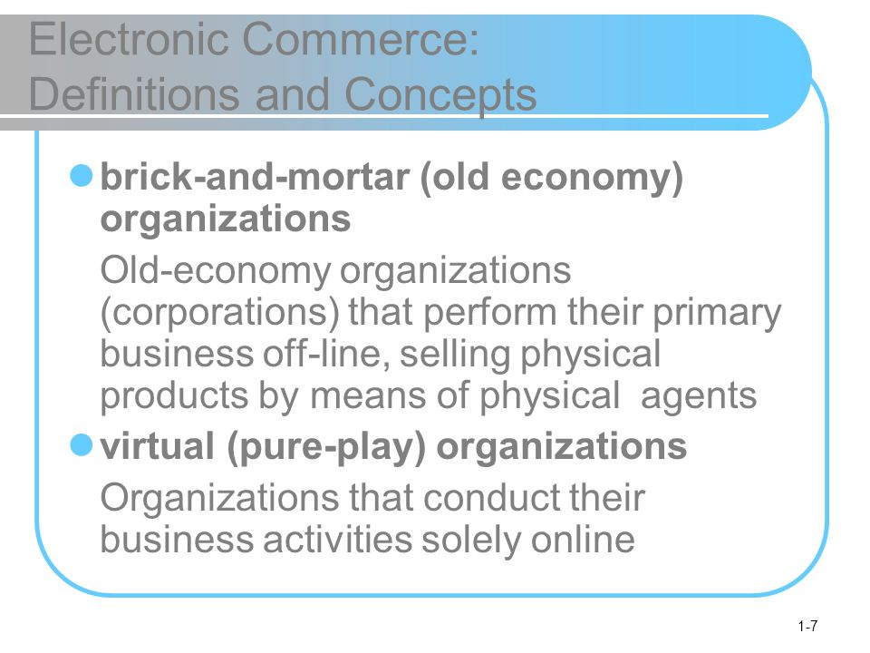 1-8 Electronic Commerce: Definitions and Concepts click-and-mortar (click-and-brick) organizations Organizations that conduct some e- commerce activities, usually as an additional marketing channel