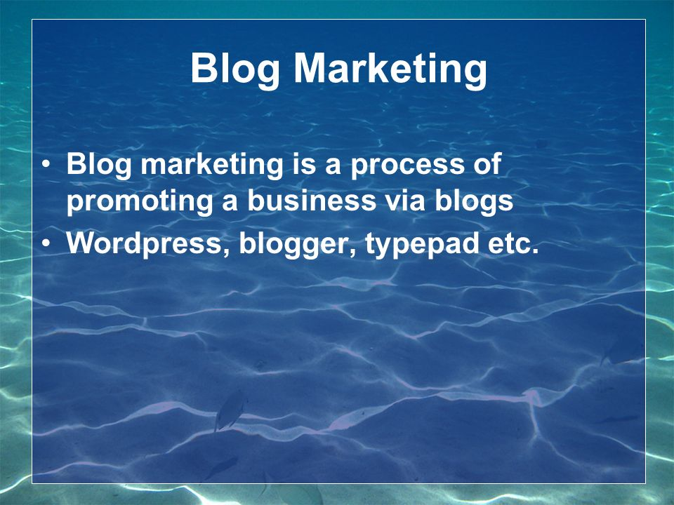 Blog Marketing Blog marketing is a process of promoting a business via blogs Wordpress, blogger, typepad etc.
