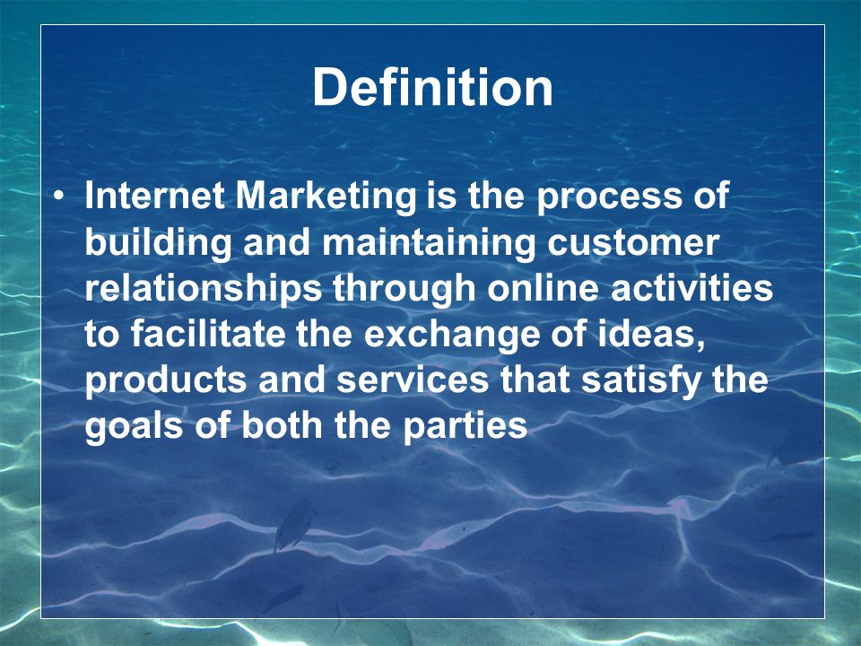 Definition Internet Marketing is the process of building and maintaining customer relationships through online activities to facilitate the exchange of ideas, products and services that satisfy the goals of both the parties