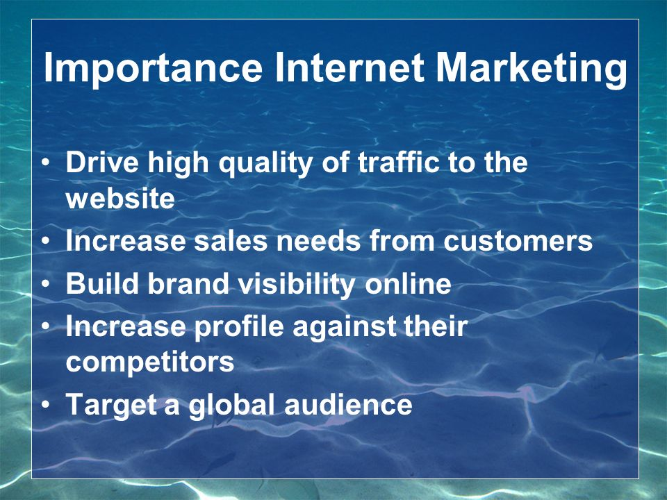 Importance Internet Marketing Drive high quality of traffic to the website Increase sales needs from customers Build brand visibility online Increase profile against their competitors Target a global audience