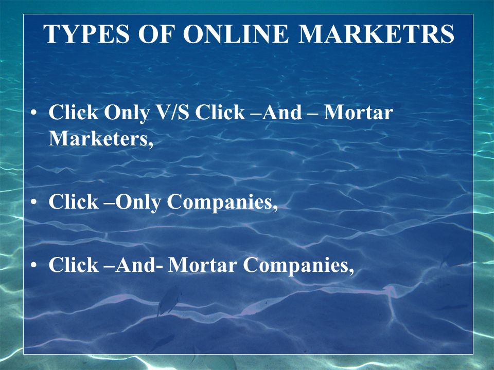 TYPES OF ONLINE MARKETRS Click Only V/S Click –And – Mortar Marketers, Click –Only Companies, Click –And- Mortar Companies,