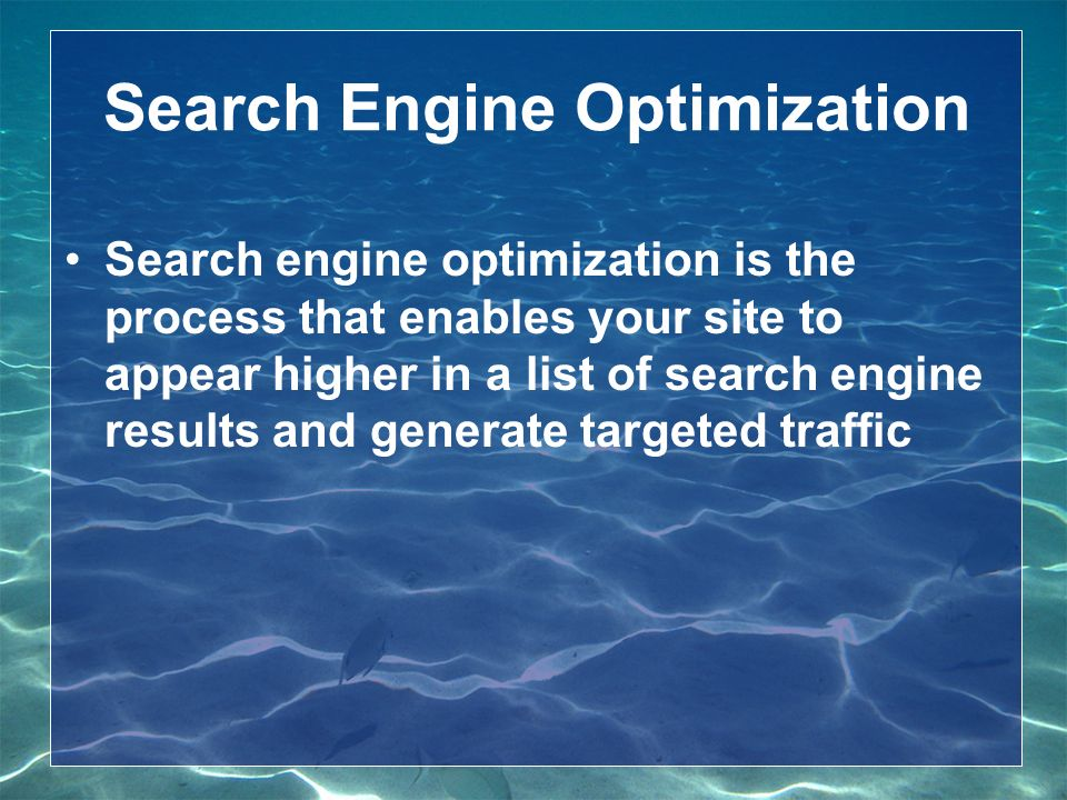Search Engine Optimization Search engine optimization is the process that enables your site to appear higher in a list of search engine results and generate targeted traffic