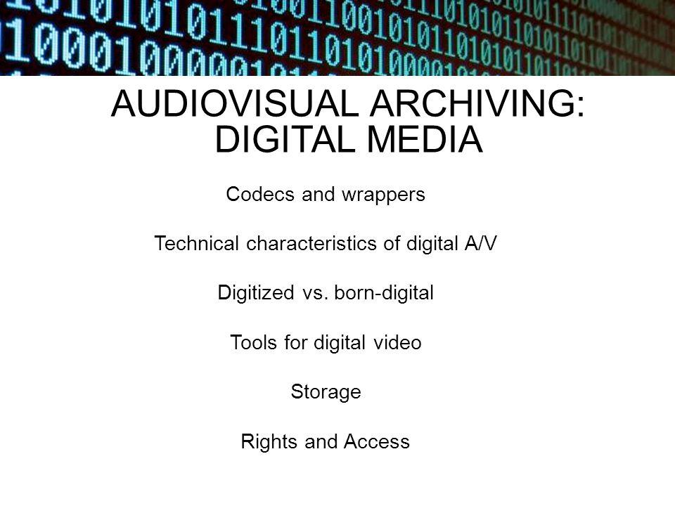 AUDIOVISUAL ARCHIVING: DIGITAL MEDIA Codecs and wrappers Technical characteristics of digital A/V Digitized vs.