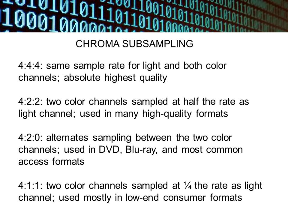 CHROMA SUBSAMPLING 4:4:4: same sample rate for light and both color channels; absolute highest quality 4:2:2: two color channels sampled at half the rate as light channel; used in many high-quality formats 4:2:0: alternates sampling between the two color channels; used in DVD, Blu-ray, and most common access formats 4:1:1: two color channels sampled at ¼ the rate as light channel; used mostly in low-end consumer formats