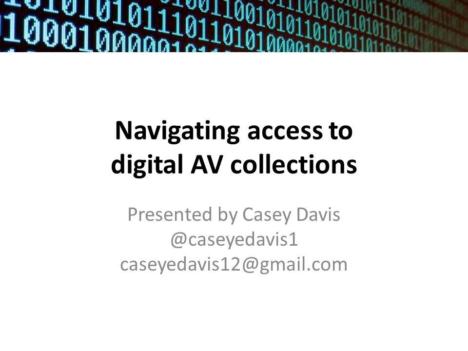 Navigating access to digital AV collections Presented by Casey Davis @caseyedavis1 caseyedavis12@gmail.com