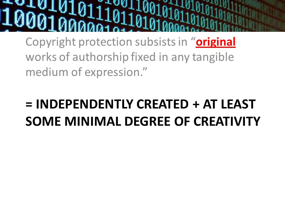 = INDEPENDENTLY CREATED + AT LEAST SOME MINIMAL DEGREE OF CREATIVITY Copyright protection subsists in original works of authorship fixed in any tangible medium of expression.