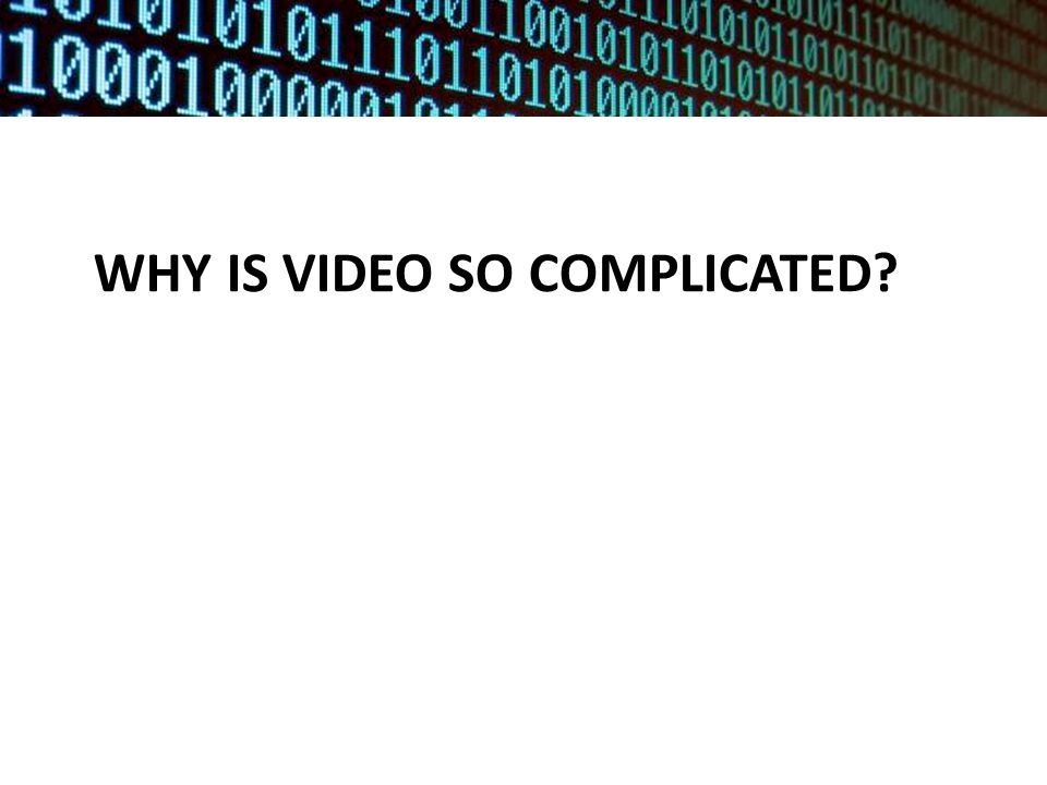 WHY IS VIDEO SO COMPLICATED