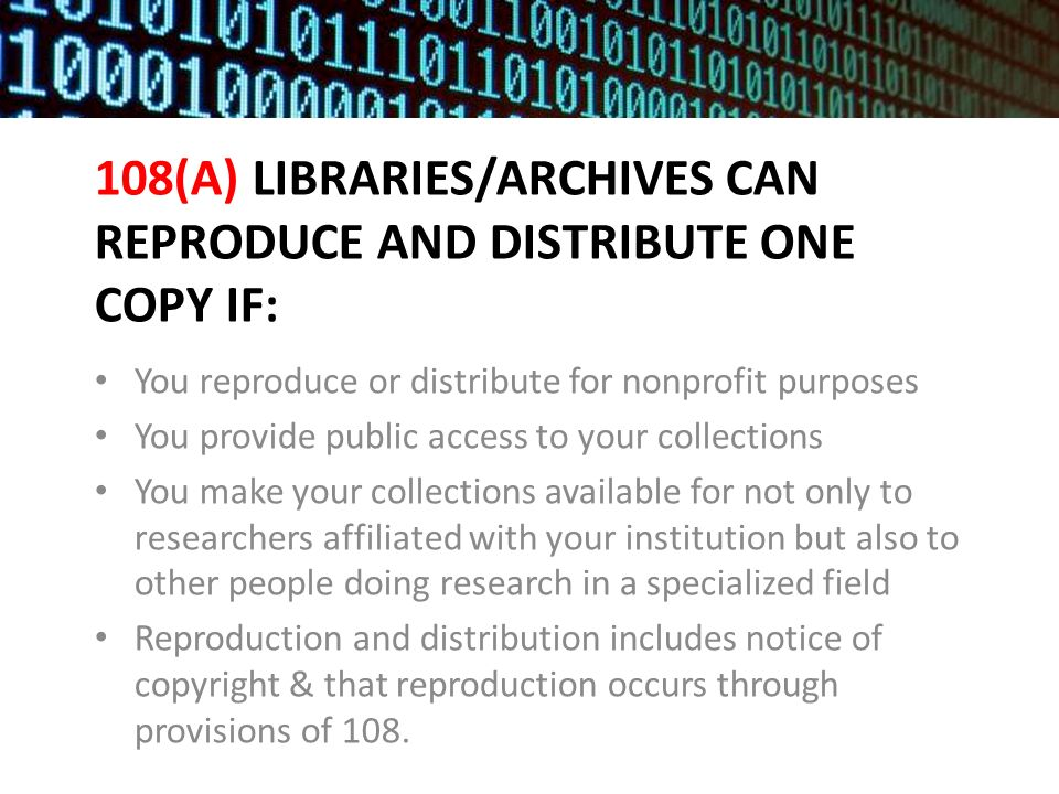 108(A) LIBRARIES/ARCHIVES CAN REPRODUCE AND DISTRIBUTE ONE COPY IF: You reproduce or distribute for nonprofit purposes You provide public access to your collections You make your collections available for not only to researchers affiliated with your institution but also to other people doing research in a specialized field Reproduction and distribution includes notice of copyright & that reproduction occurs through provisions of 108.