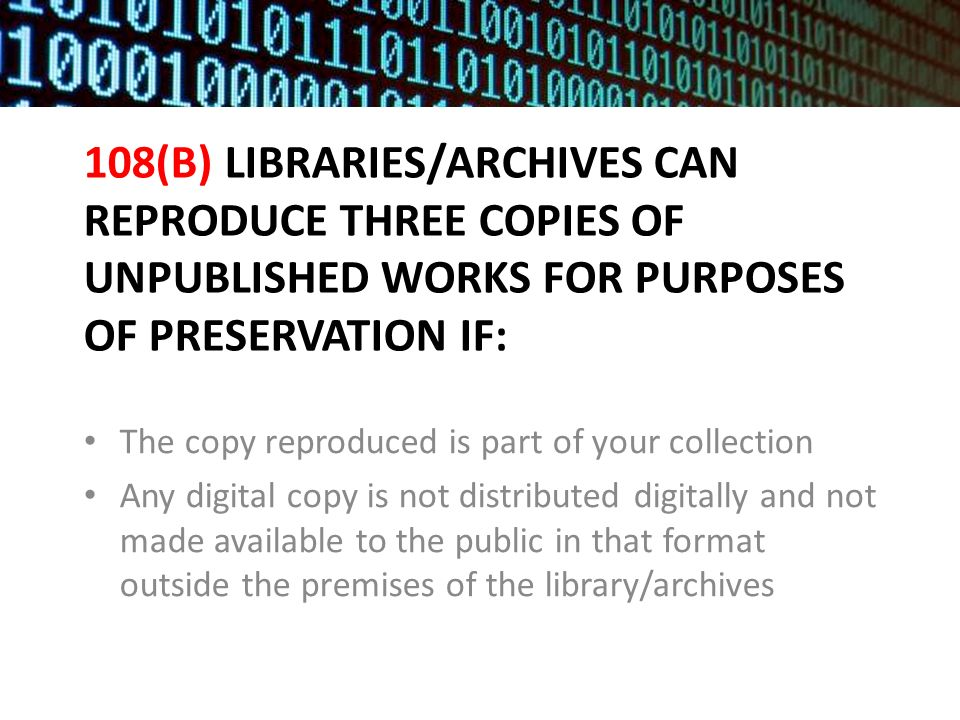 108(B) LIBRARIES/ARCHIVES CAN REPRODUCE THREE COPIES OF UNPUBLISHED WORKS FOR PURPOSES OF PRESERVATION IF: The copy reproduced is part of your collection Any digital copy is not distributed digitally and not made available to the public in that format outside the premises of the library/archives