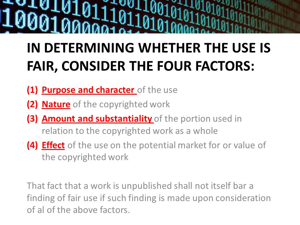 IN DETERMINING WHETHER THE USE IS FAIR, CONSIDER THE FOUR FACTORS: (1)Purpose and character of the use (2)Nature of the copyrighted work (3)Amount and substantiality of the portion used in relation to the copyrighted work as a whole (4)Effect of the use on the potential market for or value of the copyrighted work That fact that a work is unpublished shall not itself bar a finding of fair use if such finding is made upon consideration of al of the above factors.