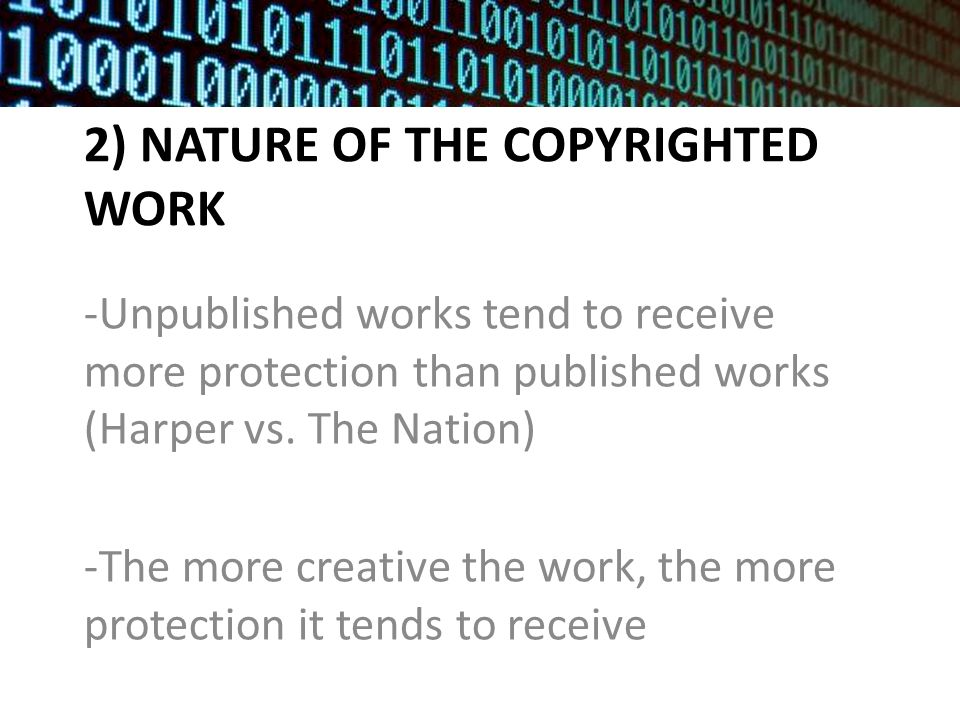 2) NATURE OF THE COPYRIGHTED WORK -Unpublished works tend to receive more protection than published works (Harper vs.