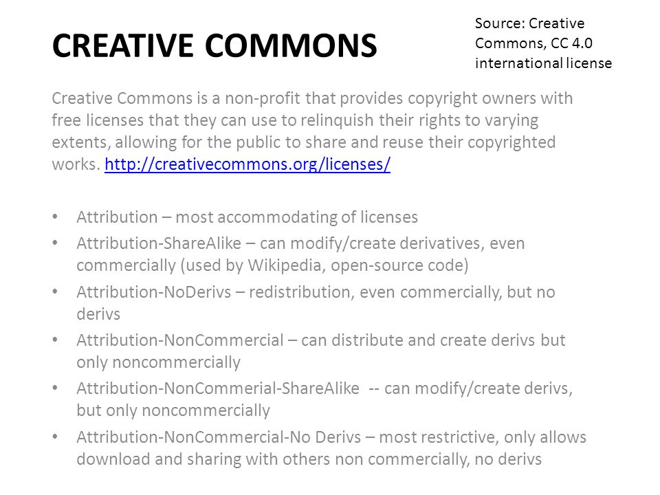 CREATIVE COMMONS Creative Commons is a non-profit that provides copyright owners with free licenses that they can use to relinquish their rights to varying extents, allowing for the public to share and reuse their copyrighted works.