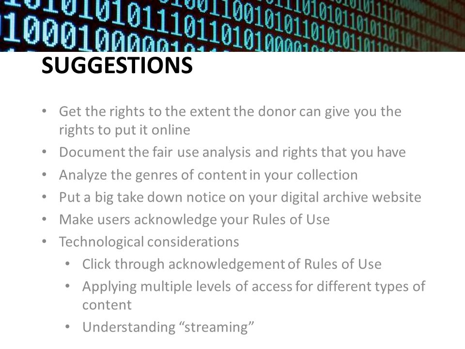 SUGGESTIONS Get the rights to the extent the donor can give you the rights to put it online Document the fair use analysis and rights that you have Analyze the genres of content in your collection Put a big take down notice on your digital archive website Make users acknowledge your Rules of Use Technological considerations Click through acknowledgement of Rules of Use Applying multiple levels of access for different types of content Understanding streaming