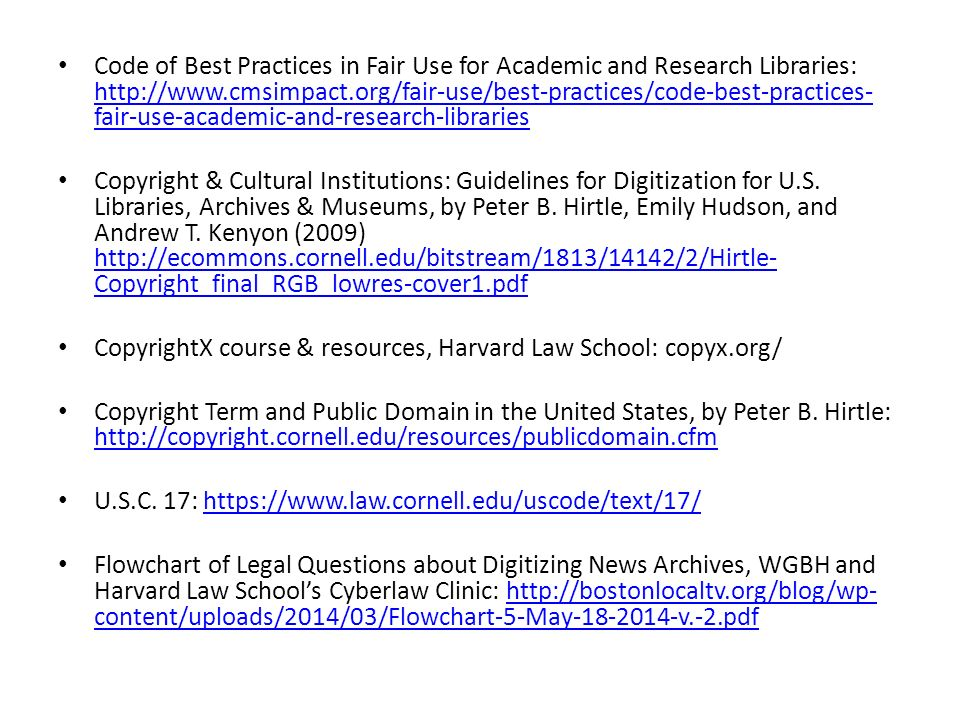 Code of Best Practices in Fair Use for Academic and Research Libraries: http://www.cmsimpact.org/fair-use/best-practices/code-best-practices- fair-use-academic-and-research-libraries http://www.cmsimpact.org/fair-use/best-practices/code-best-practices- fair-use-academic-and-research-libraries Copyright & Cultural Institutions: Guidelines for Digitization for U.S.