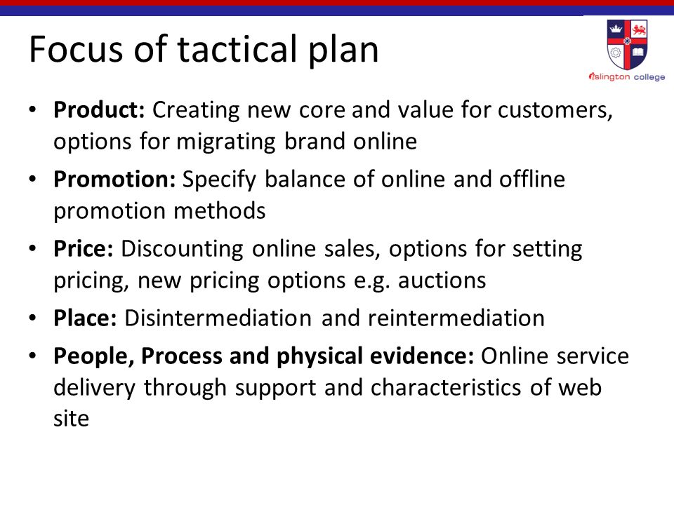 Focus of tactical plan Product: Creating new core and value for customers, options for migrating brand online Promotion: Specify balance of online and offline promotion methods Price: Discounting online sales, options for setting pricing, new pricing options e.g.