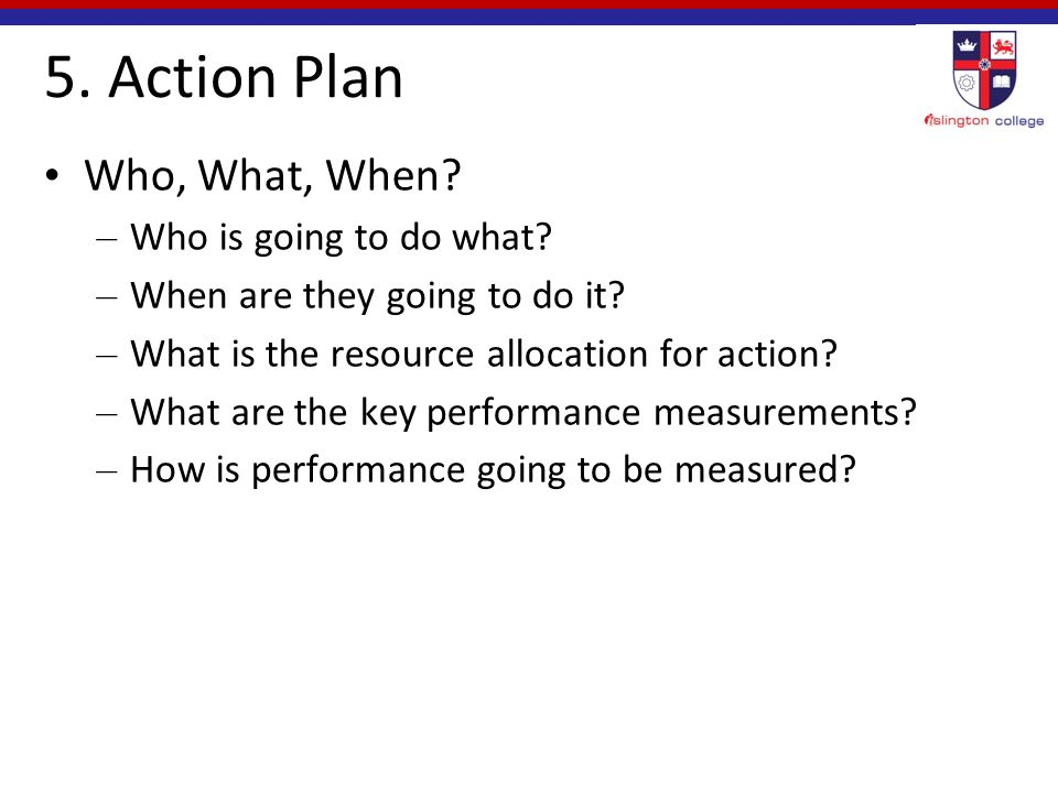 5. Action Plan Who, What, When. – Who is going to do what.