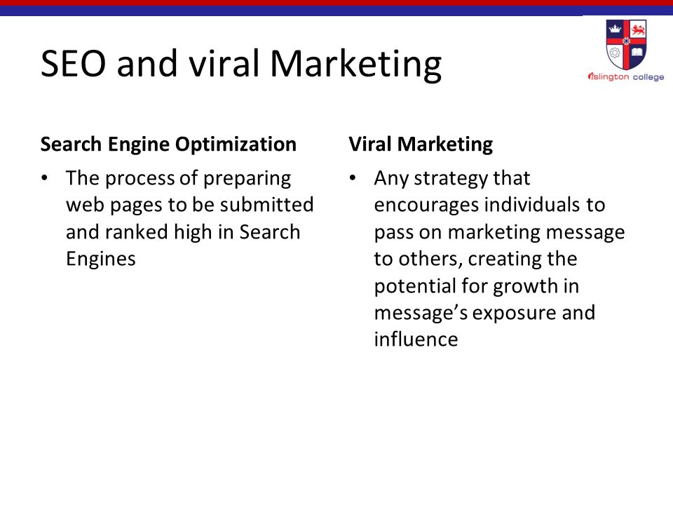 SEO and viral Marketing Search Engine Optimization The process of preparing web pages to be submitted and ranked high in Search Engines Viral Marketing Any strategy that encourages individuals to pass on marketing message to others, creating the potential for growth in message's exposure and influence