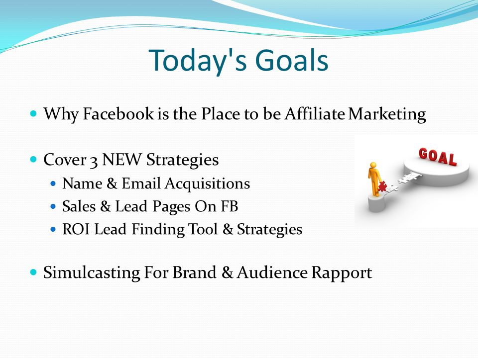 Today s Goals Why Facebook is the Place to be Affiliate Marketing Cover 3 NEW Strategies Name &  Acquisitions Sales & Lead Pages On FB ROI Lead Finding Tool & Strategies Simulcasting For Brand & Audience Rapport