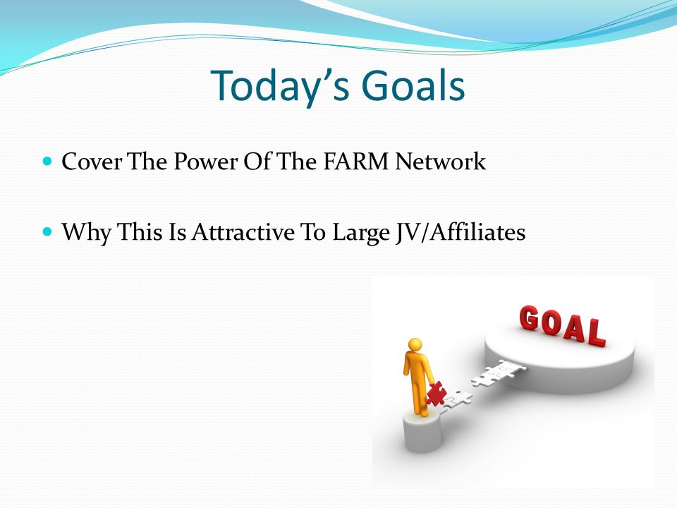 Today's Goals Cover The Power Of The FARM Network Why This Is Attractive To Large JV/Affiliates