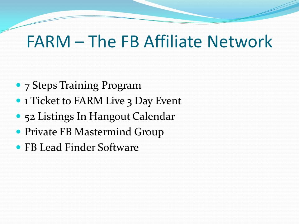 FARM – The FB Affiliate Network 7 Steps Training Program 1 Ticket to FARM Live 3 Day Event 52 Listings In Hangout Calendar Private FB Mastermind Group FB Lead Finder Software