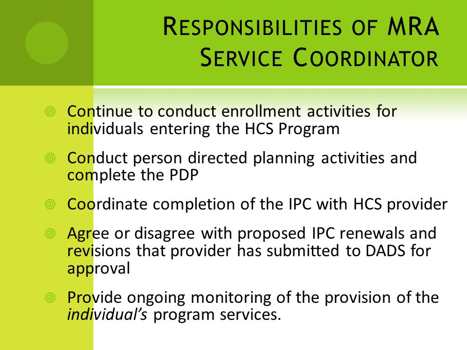 R ESPONSIBILITIES OF MRA S ERVICE C OORDINATOR  Continue to conduct enrollment activities for individuals entering the HCS Program  Conduct person directed planning activities and complete the PDP  Coordinate completion of the IPC with HCS provider  Agree or disagree with proposed IPC renewals and revisions that provider has submitted to DADS for approval  Provide ongoing monitoring of the provision of the individual's program services.