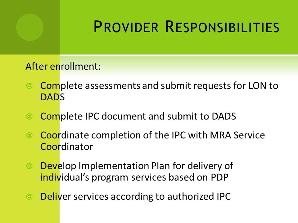 P ROVIDER R ESPONSIBILITIES After enrollment:  Complete assessments and submit requests for LON to DADS  Complete IPC document and submit to DADS  Coordinate completion of the IPC with MRA Service Coordinator  Develop Implementation Plan for delivery of individual's program services based on PDP  Deliver services according to authorized IPC