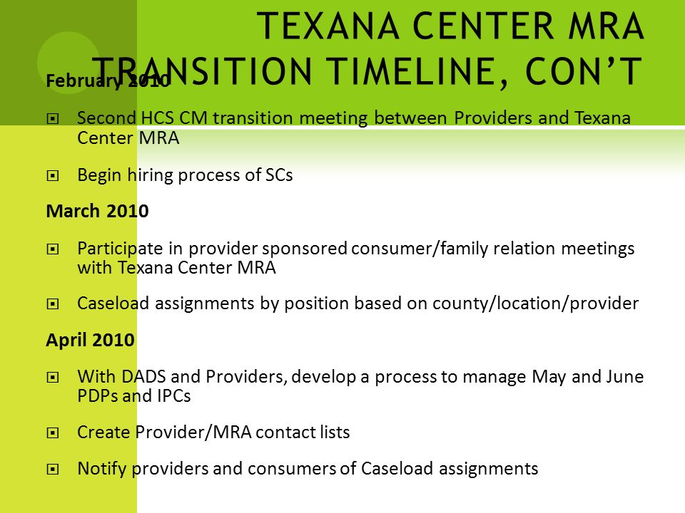 TEXANA CENTER MRA TRANSITION TIMELINE, CON'T February 2010  Second HCS CM transition meeting between Providers and Texana Center MRA  Begin hiring process of SCs March 2010  Participate in provider sponsored consumer/family relation meetings with Texana Center MRA  Caseload assignments by position based on county/location/provider April 2010  With DADS and Providers, develop a process to manage May and June PDPs and IPCs  Create Provider/MRA contact lists  Notify providers and consumers of Caseload assignments