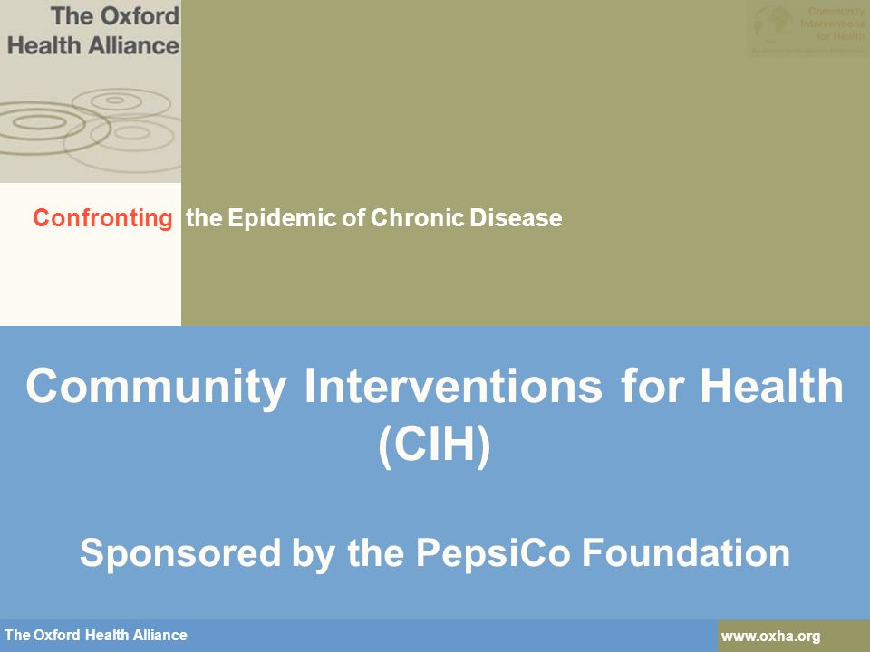 The Oxford Health Alliance   The Oxford Health Alliance   Community Interventions for Health (CIH) Sponsored by the PepsiCo Foundation Confronting the Epidemic of Chronic Disease