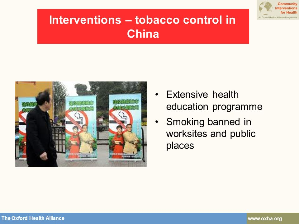 The Oxford Health Alliance   Interventions – tobacco control in China Extensive health education programme Smoking banned in worksites and public places