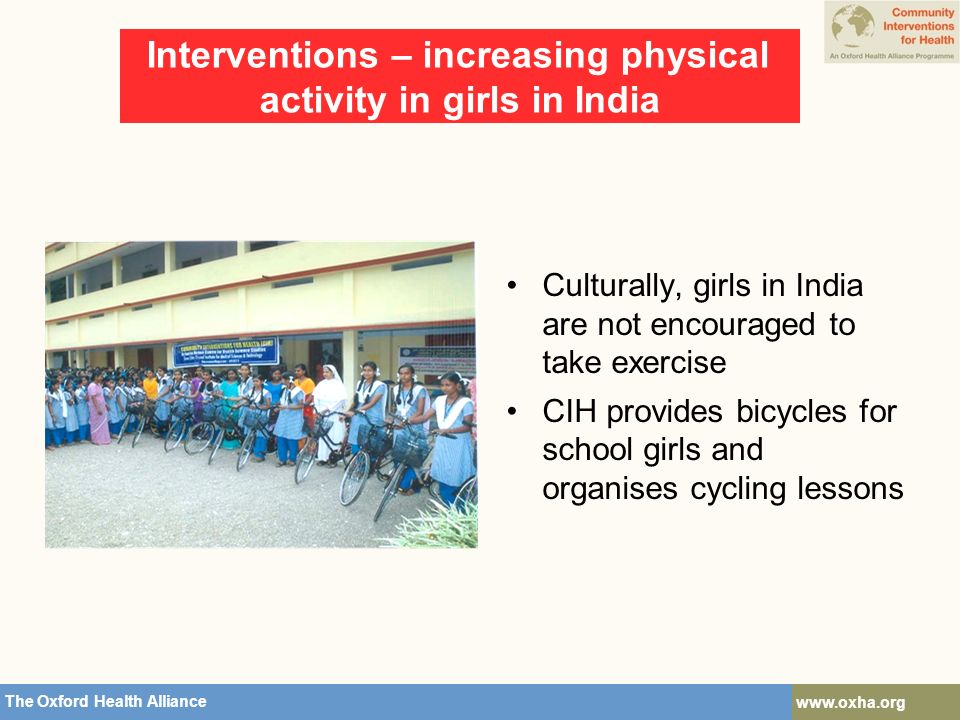 The Oxford Health Alliance   Interventions – increasing physical activity in girls in India Culturally, girls in India are not encouraged to take exercise CIH provides bicycles for school girls and organises cycling lessons