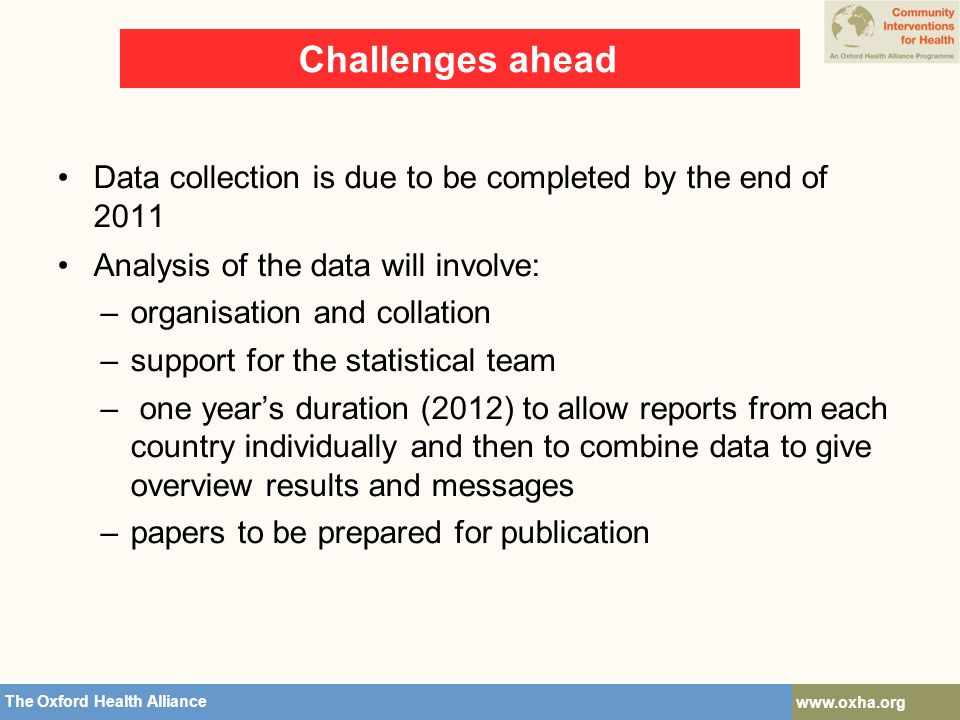 The Oxford Health Alliance   Challenges ahead Data collection is due to be completed by the end of 2011 Analysis of the data will involve: –organisation and collation –support for the statistical team – one year's duration (2012) to allow reports from each country individually and then to combine data to give overview results and messages –papers to be prepared for publication