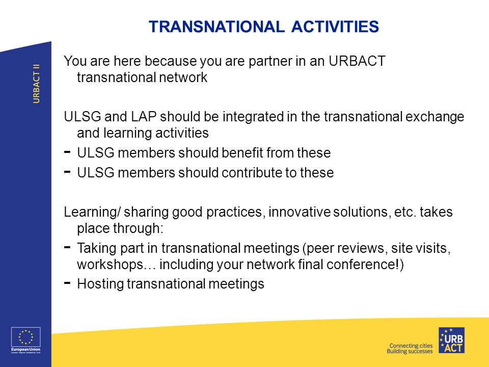 TRANSNATIONAL ACTIVITIES You are here because you are partner in an URBACT transnational network ULSG and LAP should be integrated in the transnational exchange and learning activities - ULSG members should benefit from these - ULSG members should contribute to these Learning/ sharing good practices, innovative solutions, etc.