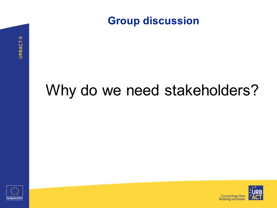 Group discussion Why do we need stakeholders