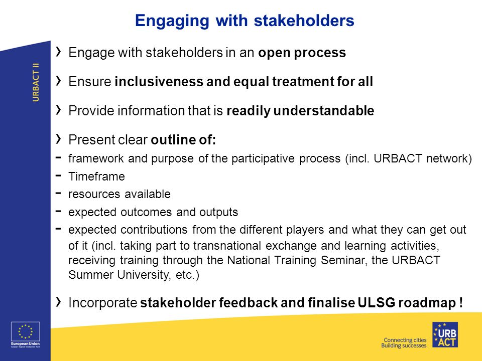 Engaging with stakeholders › Engage with stakeholders in an open process › Ensure inclusiveness and equal treatment for all › Provide information that is readily understandable › Present clear outline of: - framework and purpose of the participative process (incl.